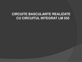 CIRCUITE BASCULANTE REALIZATE      CU CIRCUITUL INTEGRAT LM 555
