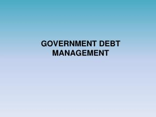 GOVERNMENT DEBT MANAGEMENT