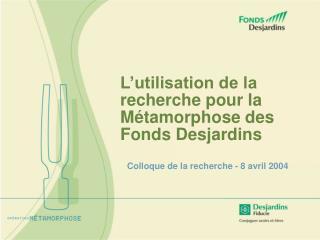 L'utilisation de la recherche pour la Métamorphose des Fonds Desjardins
