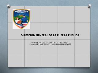 DIRECCI�N GENERAL DE LA FUERZA P�BLICA NUEVO  MODELO DE EVALUACI�N DEL DESEMPE�O