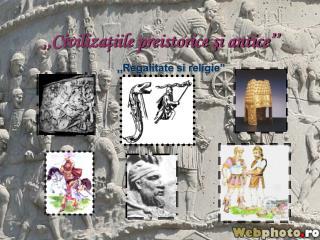 ,,Civiliza?iile preistorice ?i antice��