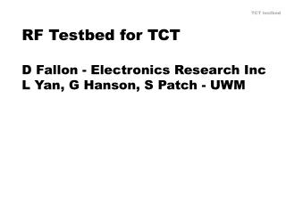 RF Testbed for TCT D Fallon - Electronics Research Inc L Yan, G Hanson, S Patch - UWM