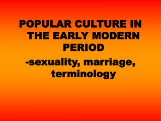 POPULAR CULTURE IN THE EARLY MODERN PERIOD -sexuality, marriage, terminology