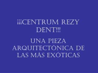 ¡¡¡Centrum Rezy Dent!!! Una pieza arquitectónica de las mÁs exóticas