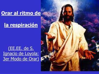 Orar al ritmo de  la respiraci�n (EE.EE.  d e S. Ignacio de Loyola:  3er Modo de Orar)