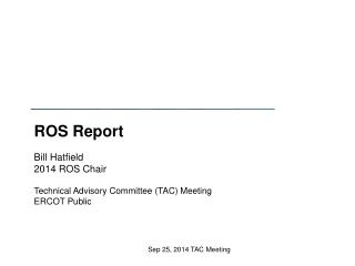 ROS Report  Bill Hatfield 2014 ROS Chair Technical Advisory Committee (TAC) Meeting ERCOT Public