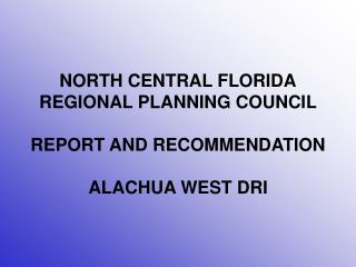 NORTH CENTRAL FLORIDA REGIONAL PLANNING COUNCIL REPORT AND RECOMMENDATION ALACHUA WEST DRI
