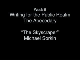 Week 5 Writing for the Public Realm The Abecedary �The Skyscraper� Michael Sorkin