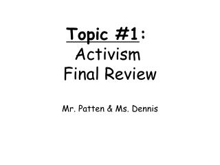 Topic #1 :  Activism  Final Review Mr. Patten & Ms. Dennis