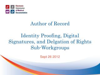 Author of Record Identity Proofing, Digital Signatures, and  Delgation  of Rights Sub-Workgroups