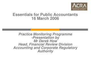 Essentials for Public Accountants 16 March 2006    Practice Monitoring Programme -Presentation by  Mr Derek How Head, Fi