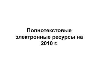 Полнотекстовые электронные ресурсы на 2010 г.