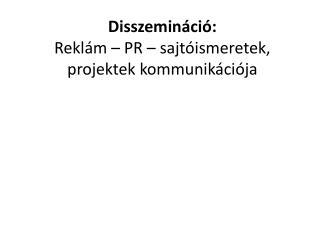 Disszemináció : Reklám – PR – sajtóismeretek, projektek kommunikációja