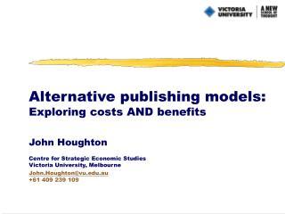 Alternative publishing models: Exploring costs AND benefits John Houghton