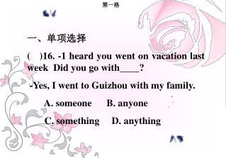一、单项选择 (   )16. -1 heard you went on vacation last week  Did you go with____?