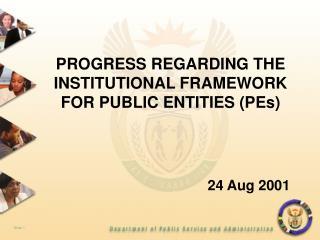PROGRESS REGARDING THE INSTITUTIONAL FRAMEWORK FOR PUBLIC ENTITIES (PEs) 24 Aug 2001