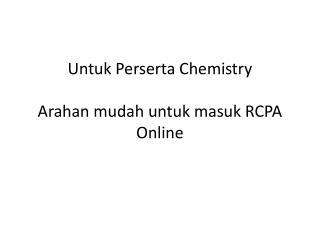 Untuk Perserta  Chemistry  Arahan mudah untuk masuk  RCPA Online