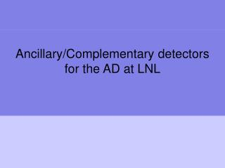 Ancillary/Complementary detectors for the AD at LNL