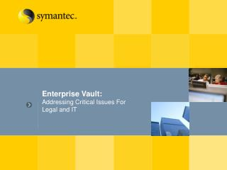 Enterprise Vault: Addressing Critical Issues For Legal and IT
