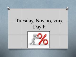 Tuesday, Nov. 19, 2013 Day  F