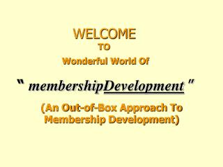 "WELCOME TO  Wonderful World Of  ""  membership Development """