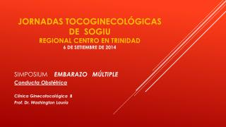 JORNADAS TOCOGINECOLÓGICAS   DE  SOGIU Regional centro en trinidad 6 de setiembre de 2014