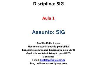 Disciplina : SIG Aula  1 Assunto : SIG Prof Ms Keilla  Lopes Mestre em Administração pela UFBA