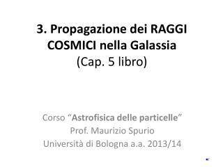 3. Propagazione dei  R AGGI C OSMICI nella Galassia  (Cap. 5 libro)