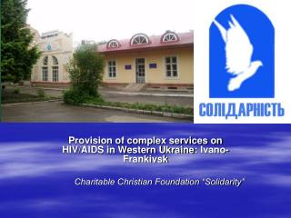 Provision of complex services on HIV/AIDS in Western Ukraine :  Ivano - Frankivsk