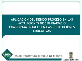 APLICACI N DEL DEBIDO PROCESO EN LAS ACTUACIONES DISCIPLINARIAS O COMPORTAMENTALES EN LAS INSTITUCIONES EDUCATIVAS