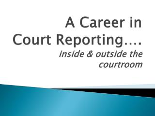 A Career in  Court Reporting…. inside & outside the courtroom