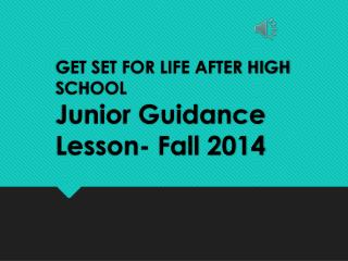 GET SET FOR LIFE AFTER HIGH SCHOOL Junior Guidance Lesson- Fall 2014