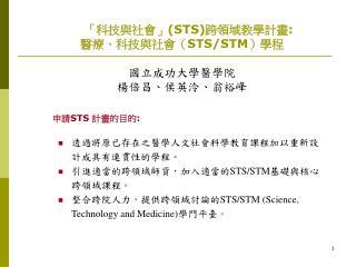 「科技與社會」 (STS) 跨領域教學計畫 : 醫療、科技與社會( STS/STM )學程 國立成功大學醫學院 楊倍昌、侯英泠、翁裕峰