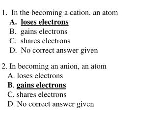 In the becoming a  cation , an atom loses electrons   gains electrons   shares electrons