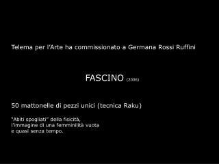 Telema per l'Arte ha commissionato a Germana Rossi Ruffini FASCINO (2006)