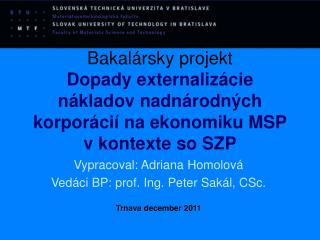 Vypracoval: Adriana Homolová Vedáci BP: prof. Ing. Peter Sakál, CSc. Trnava december 2011