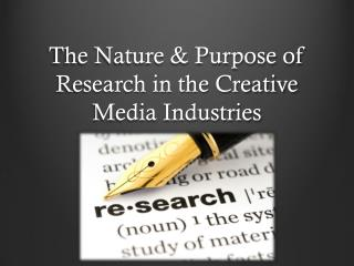 The  Nature & Purpose of Research in the Creative  Media Industries