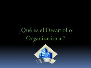 ¿ Qué es el Desarrollo Organizacional?