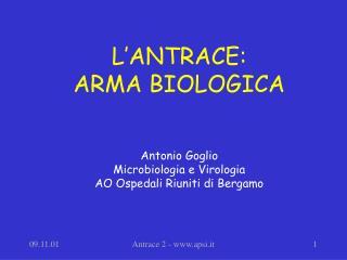 L'ANTRACE:  ARMA BIOLOGICA Antonio Goglio Microbiologia e Virologia AO Ospedali Riuniti di Bergamo