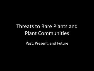 Threats to Rare Plants and  Plant Communities