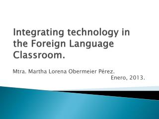 Integrating technology  in  the Foreign Language Classroom .