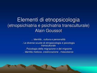 Elementi di etnopsicologia (etnopsichiatria e psichiatria transculturale) Alain Goussot
