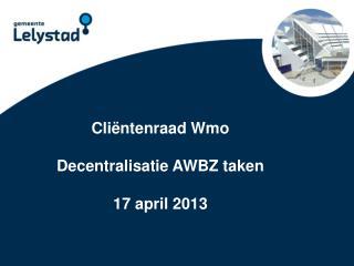Cliëntenraad  Wmo Decentralisatie AWBZ taken 17 april 2013