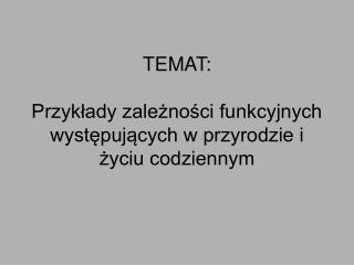 TEMAT:  Przykłady zależności funkcyjnych występujących w przyrodzie i życiu codziennym