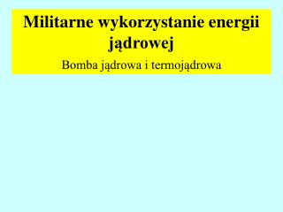Militarne wykorzystanie energii jądrowej  Bomba jądrowa i termojądrowa