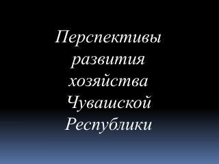 Перспективы  развития  хозяйства  Чувашской Республики