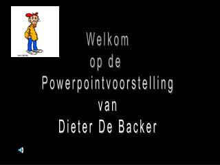 Welkom op de  Powerpointvoorstelling van Dieter De Backer