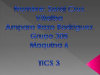 Nombre:  S arai C ruz  V illalba Amparo  R azo  Rodríguez G rupo 305 Maquina 6 TICS  3