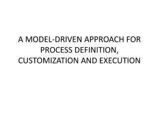 A MODEL-DRIVEN APPROACH FOR PROCESS DEFINITION, CUSTOMIZATION AND EXECUTION