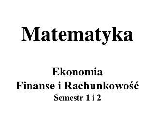 Matematyka Ekonomia Finanse i Rachunkowość Semestr 1 i 2